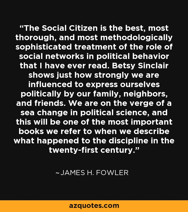 The Social Citizen is the best, most thorough, and most methodologically sophisticated treatment of the role of social networks in political behavior that I have ever read. Betsy Sinclair shows just how strongly we are influenced to express ourselves politically by our family, neighbors, and friends. We are on the verge of a sea change in political science, and this will be one of the most important books we refer to when we describe what happened to the discipline in the twenty-first century. - James H. Fowler