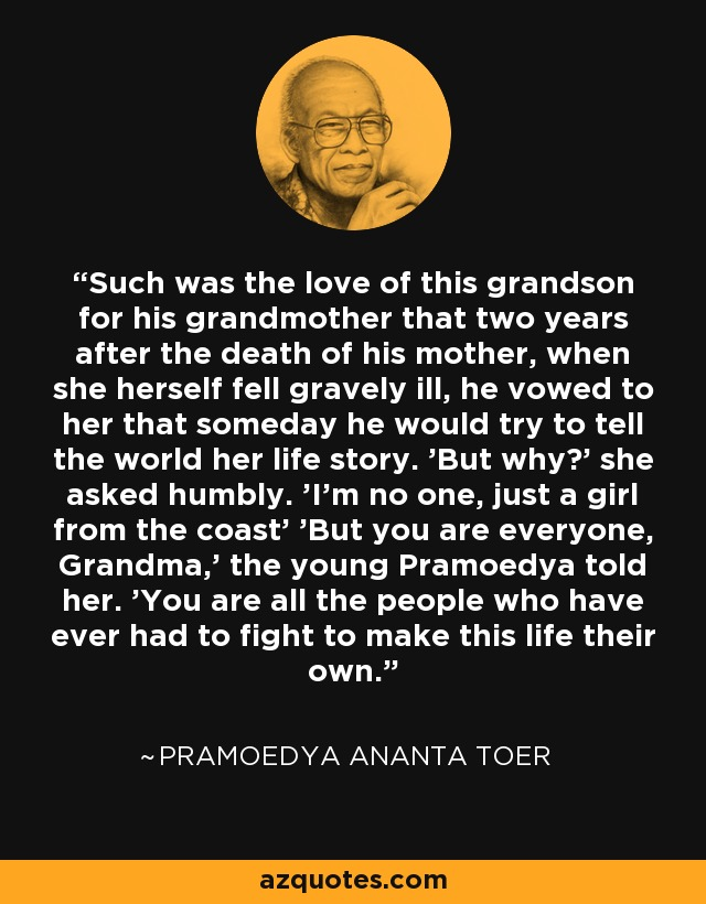 Such was the love of this grandson for his grandmother that two years after the death of his mother, when she herself fell gravely ill, he vowed to her that someday he would try to tell the world her life story. 'But why?' she asked humbly. 'I'm no one, just a girl from the coast' 'But you are everyone, Grandma,' the young Pramoedya told her. 'You are all the people who have ever had to fight to make this life their own. - Pramoedya Ananta Toer