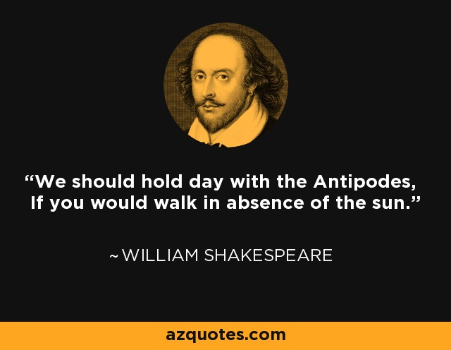 We should hold day with the Antipodes, If you would walk in absence of the sun. - William Shakespeare