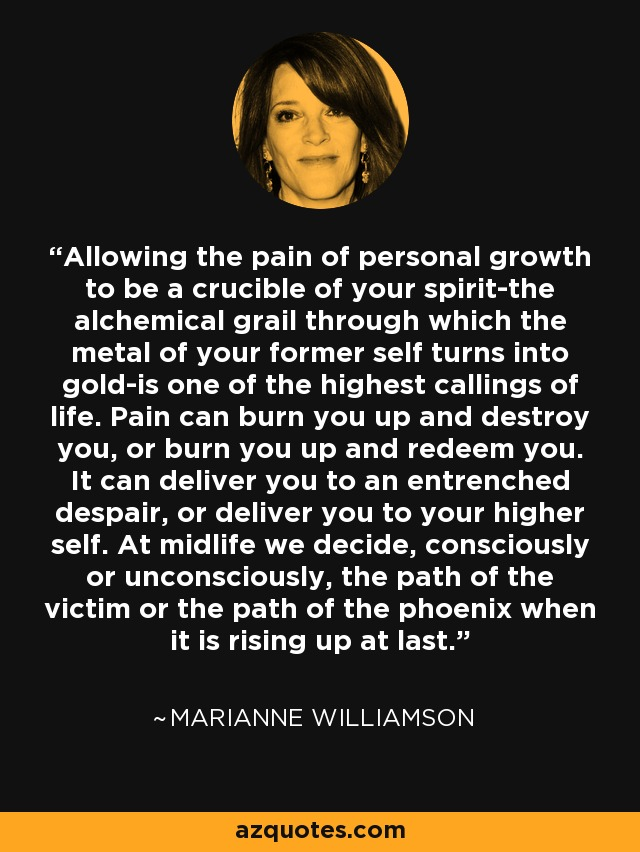 Allowing the pain of personal growth to be a crucible of your spirit-the alchemical grail through which the metal of your former self turns into gold-is one of the highest callings of life. Pain can burn you up and destroy you, or burn you up and redeem you. It can deliver you to an entrenched despair, or deliver you to your higher self. At midlife we decide, consciously or unconsciously, the path of the victim or the path of the phoenix when it is rising up at last. - Marianne Williamson
