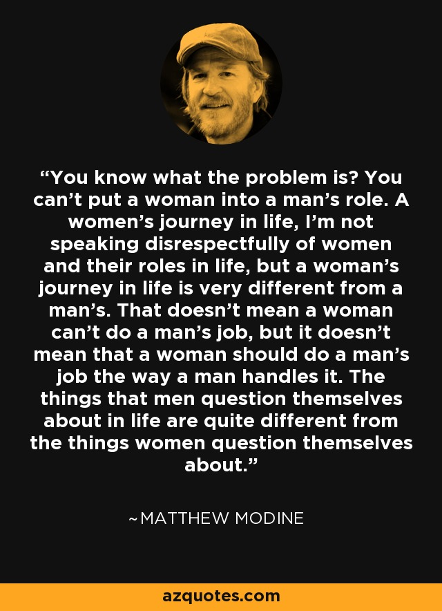 You know what the problem is? You can't put a woman into a man's role. A women's journey in life, I'm not speaking disrespectfully of women and their roles in life, but a woman's journey in life is very different from a man's. That doesn't mean a woman can't do a man's job, but it doesn't mean that a woman should do a man's job the way a man handles it. The things that men question themselves about in life are quite different from the things women question themselves about. - Matthew Modine