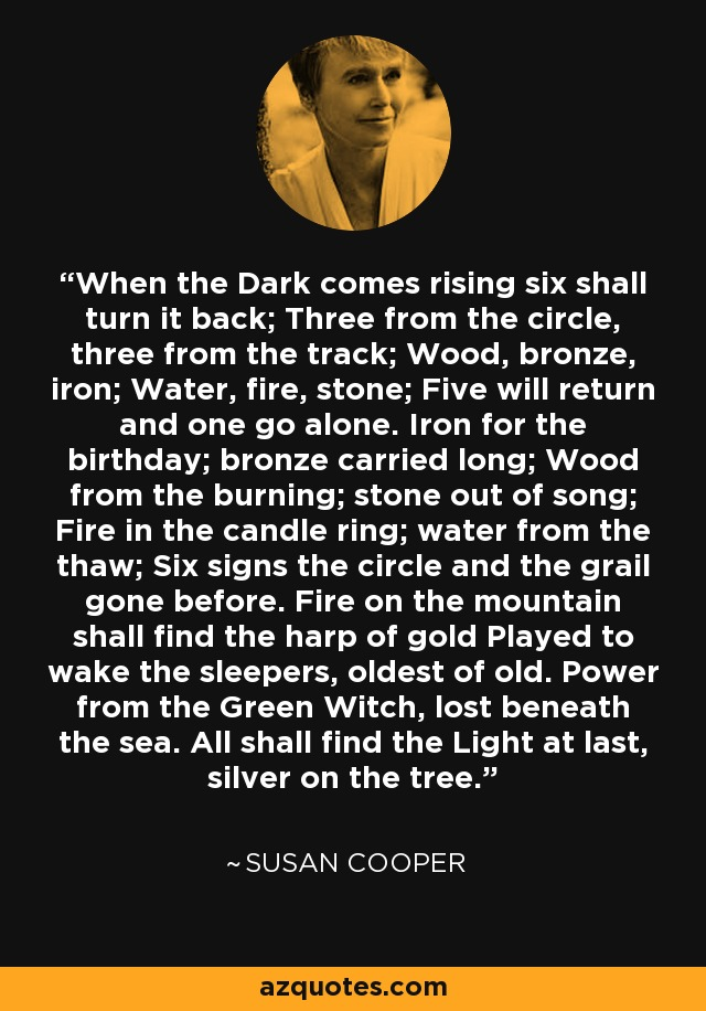 When the Dark comes rising six shall turn it back; Three from the circle, three from the track; Wood, bronze, iron; Water, fire, stone; Five will return and one go alone. Iron for the birthday; bronze carried long; Wood from the burning; stone out of song; Fire in the candle ring; water from the thaw; Six signs the circle and the grail gone before. Fire on the mountain shall find the harp of gold Played to wake the sleepers, oldest of old. Power from the Green Witch, lost beneath the sea. All shall find the Light at last, silver on the tree. - Susan Cooper