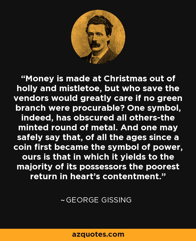 Money is made at Christmas out of holly and mistletoe, but who save the vendors would greatly care if no green branch were procurable? One symbol, indeed, has obscured all others-the minted round of metal. And one may safely say that, of all the ages since a coin first became the symbol of power, ours is that in which it yields to the majority of its possessors the poorest return in heart's contentment. - George Gissing
