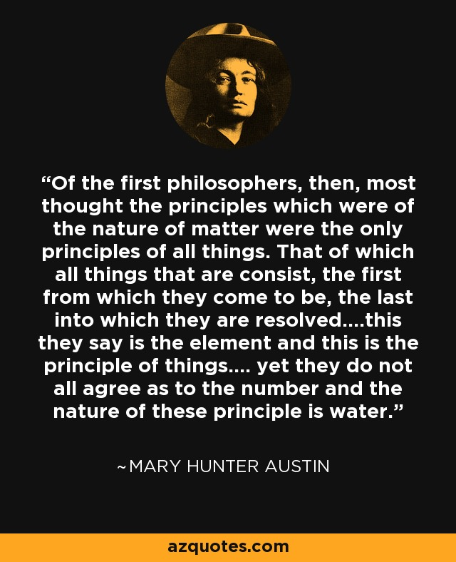 Of the first philosophers, then, most thought the principles which were of the nature of matter were the only principles of all things. That of which all things that are consist, the first from which they come to be, the last into which they are resolved....this they say is the element and this is the principle of things.... yet they do not all agree as to the number and the nature of these principle is water.... - Mary Hunter Austin