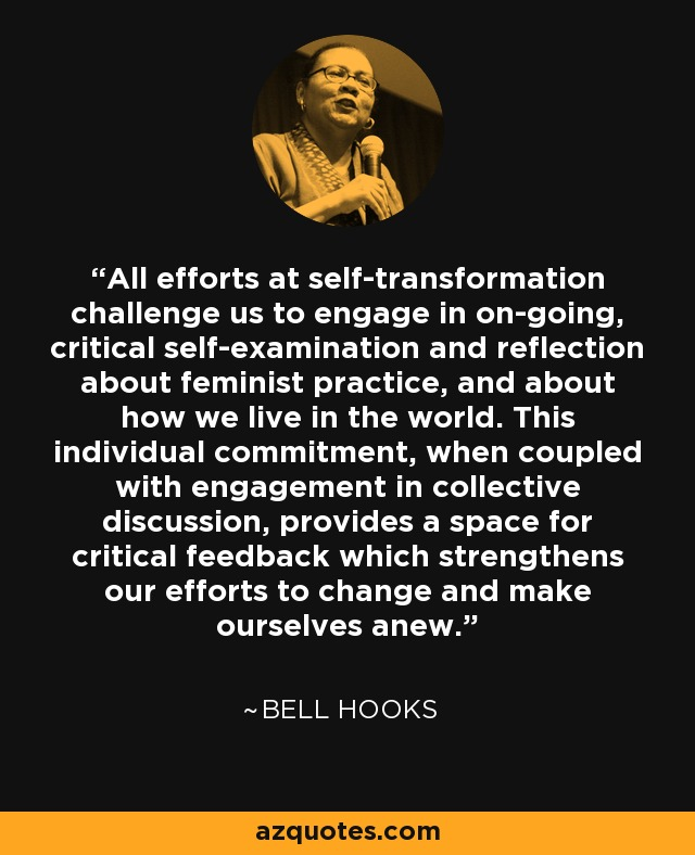 All efforts at self-transformation challenge us to engage in on-going, critical self-examination and reflection about feminist practice, and about how we live in the world. This individual commitment, when coupled with engagement in collective discussion, provides a space for critical feedback which strengthens our efforts to change and make ourselves anew. - Bell Hooks