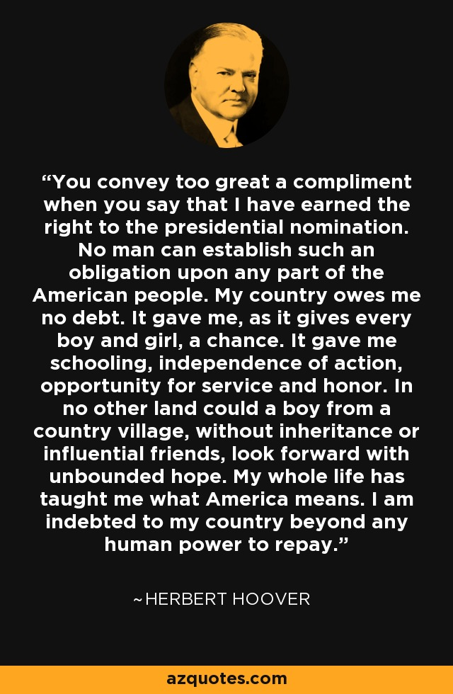 You convey too great a compliment when you say that I have earned the right to the presidential nomination. No man can establish such an obligation upon any part of the American people. My country owes me no debt. It gave me, as it gives every boy and girl, a chance. It gave me schooling, independence of action, opportunity for service and honor. In no other land could a boy from a country village, without inheritance or influential friends, look forward with unbounded hope. My whole life has taught me what America means. I am indebted to my country beyond any human power to repay. - Herbert Hoover