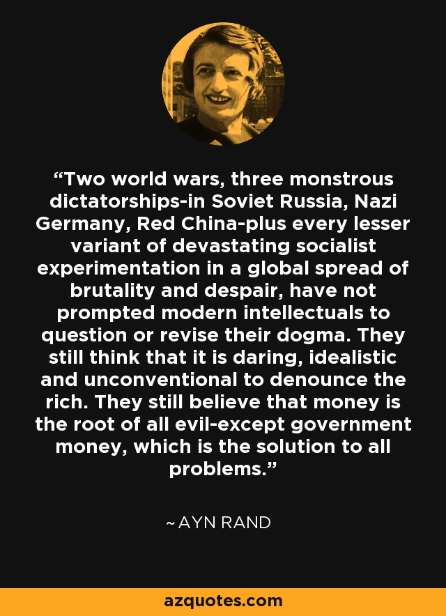 Two world wars, three monstrous dictatorships-in Soviet Russia, Nazi Germany, Red China-plus every lesser variant of devastating socialist experimentation in a global spread of brutality and despair, have not prompted modern intellectuals to question or revise their dogma. They still think that it is daring, idealistic and unconventional to denounce the rich. They still believe that money is the root of all evil-except government money, which is the solution to all problems. - Ayn Rand
