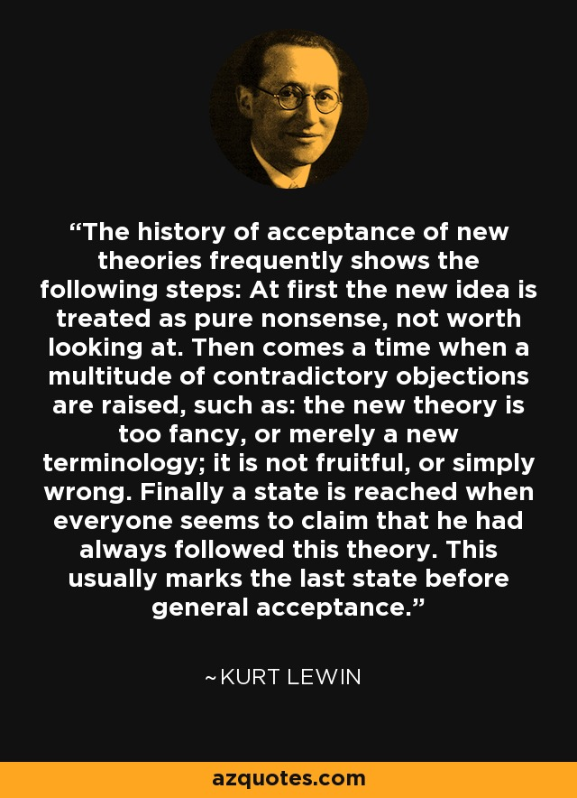 The history of acceptance of new theories frequently shows the following steps: At first the new idea is treated as pure nonsense, not worth looking at. Then comes a time when a multitude of contradictory objections are raised, such as: the new theory is too fancy, or merely a new terminology; it is not fruitful, or simply wrong. Finally a state is reached when everyone seems to claim that he had always followed this theory. This usually marks the last state before general acceptance. - Kurt Lewin