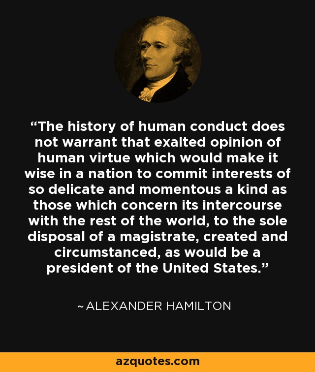 The history of human conduct does not warrant that exalted opinion of human virtue which would make it wise in a nation to commit interests of so delicate and momentous a kind as those which concern its intercourse with the rest of the world, to the sole disposal of a magistrate, created and circumstanced, as would be a president of the United States. - Alexander Hamilton