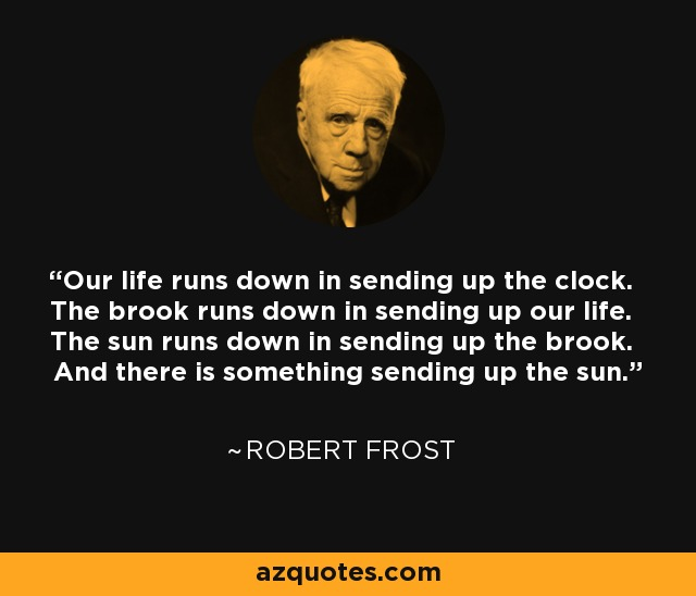 Our life runs down in sending up the clock. The brook runs down in sending up our life. The sun runs down in sending up the brook. And there is something sending up the sun. - Robert Frost