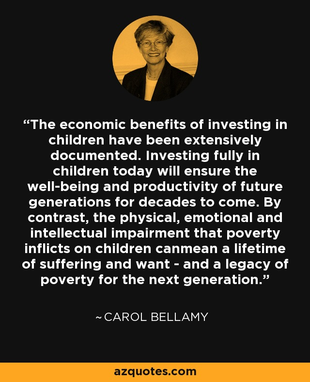 The economic benefits of investing in children have been extensively documented. Investing fully in children today will ensure the well-being and productivity of future generations for decades to come. By contrast, the physical, emotional and intellectual impairment that poverty inflicts on children canmean a lifetime of suffering and want - and a legacy of poverty for the next generation. - Carol Bellamy