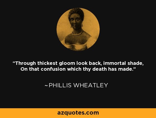 Through thickest gloom look back, immortal shade, On that confusion which thy death has made. - Phillis Wheatley