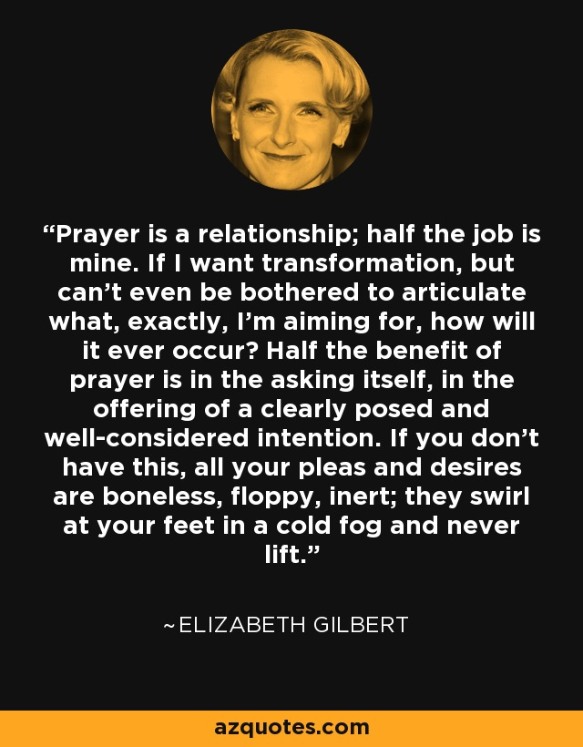 Prayer is a relationship; half the job is mine. If I want transformation, but can't even be bothered to articulate what, exactly, I'm aiming for, how will it ever occur? Half the benefit of prayer is in the asking itself, in the offering of a clearly posed and well-considered intention. If you don't have this, all your pleas and desires are boneless, floppy, inert; they swirl at your feet in a cold fog and never lift. - Elizabeth Gilbert