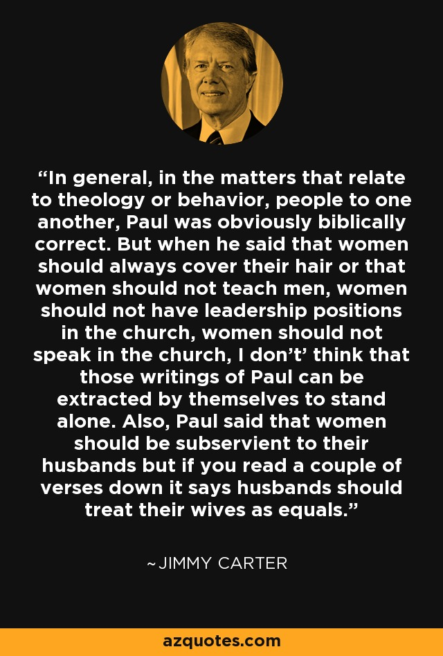 In general, in the matters that relate to theology or behavior, people to one another, Paul was obviously biblically correct. But when he said that women should always cover their hair or that women should not teach men, women should not have leadership positions in the church, women should not speak in the church, I don't' think that those writings of Paul can be extracted by themselves to stand alone. Also, Paul said that women should be subservient to their husbands but if you read a couple of verses down it says husbands should treat their wives as equals. - Jimmy Carter