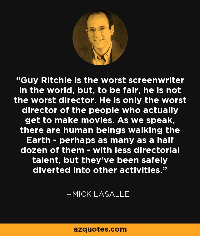 Guy Ritchie is the worst screenwriter in the world, but, to be fair, he is not the worst director. He is only the worst director of the people who actually get to make movies. As we speak, there are human beings walking the Earth - perhaps as many as a half dozen of them - with less directorial talent, but they've been safely diverted into other activities. - Mick LaSalle