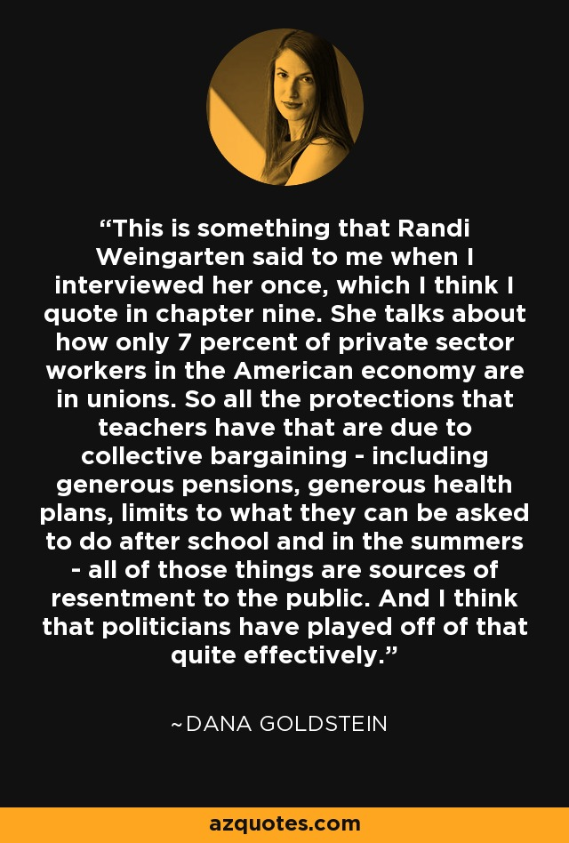 This is something that Randi Weingarten said to me when I interviewed her once, which I think I quote in chapter nine. She talks about how only 7 percent of private sector workers in the American economy are in unions. So all the protections that teachers have that are due to collective bargaining - including generous pensions, generous health plans, limits to what they can be asked to do after school and in the summers - all of those things are sources of resentment to the public. And I think that politicians have played off of that quite effectively. - Dana Goldstein