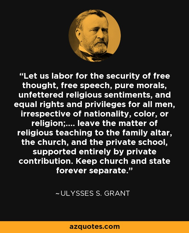 Let us labor for the security of free thought, free speech, pure morals, unfettered religious sentiments, and equal rights and privileges for all men, irrespective of nationality, color, or religion;.... leave the matter of religious teaching to the family altar, the church, and the private school, supported entirely by private contribution. Keep church and state forever separate. - Ulysses S. Grant