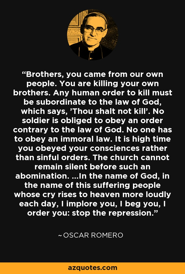 Brothers, you came from our own people. You are killing your own brothers. Any human order to kill must be subordinate to the law of God, which says, 'Thou shalt not kill'. No soldier is obliged to obey an order contrary to the law of God. No one has to obey an immoral law. It is high time you obeyed your consciences rather than sinful orders. The church cannot remain silent before such an abomination. ...In the name of God, in the name of this suffering people whose cry rises to heaven more loudly each day, I implore you, I beg you, I order you: stop the repression. - Oscar Romero