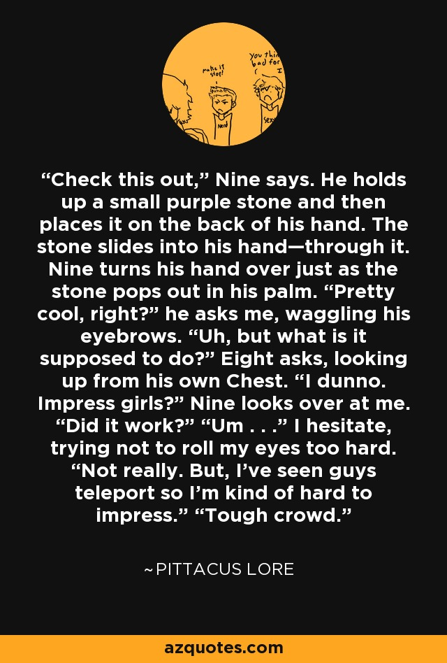 """Check this out,"""" Nine says. He holds up a small purple stone and then places it on the back of his hand. The stone slides into his hand—through it. Nine turns his hand over just as the stone pops out in his palm. """"Pretty cool, right?"""" he asks me, waggling his eyebrows. """"Uh, but what is it supposed to do?"""" Eight asks, looking up from his own Chest. """"I dunno. Impress girls?"""" Nine looks over at me. """"Did it work?"""" """"Um . . ."""" I hesitate, trying not to roll my eyes too hard. """"Not really. But, I've seen guys teleport so I'm kind of hard to impress."""" """"Tough crowd. - Pittacus Lore"""