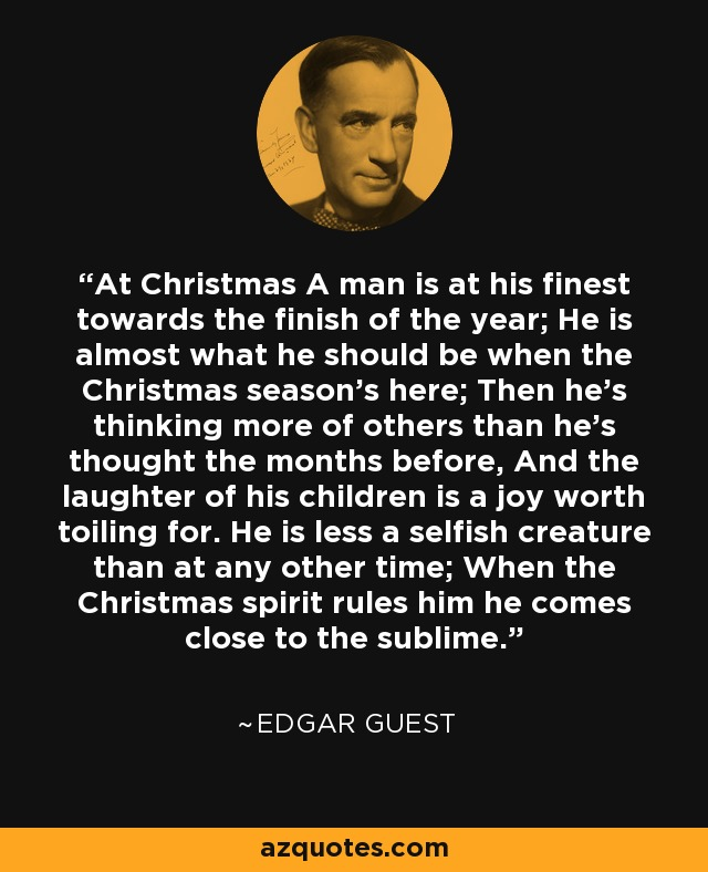 At Christmas A man is at his finest towards the finish of the year; He is almost what he should be when the Christmas season's here; Then he's thinking more of others than he's thought the months before, And the laughter of his children is a joy worth toiling for. He is less a selfish creature than at any other time; When the Christmas spirit rules him he comes close to the sublime. - Edgar Guest