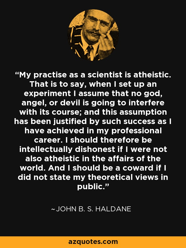 My practise as a scientist is atheistic. That is to say, when I set up an experiment I assume that no god, angel, or devil is going to interfere with its course; and this assumption has been justified by such success as I have achieved in my professional career. I should therefore be intellectually dishonest if I were not also atheistic in the affairs of the world. And I should be a coward if I did not state my theoretical views in public. - John B. S. Haldane