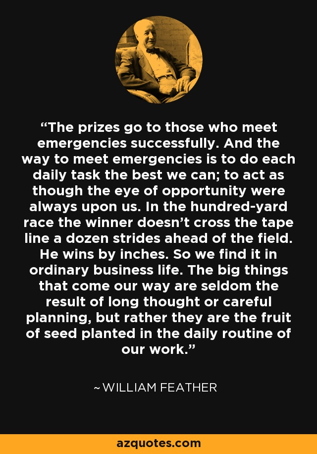 The prizes go to those who meet emergencies successfully. And the way to meet emergencies is to do each daily task the best we can; to act as though the eye of opportunity were always upon us. In the hundred-yard race the winner doesn't cross the tape line a dozen strides ahead of the field. He wins by inches. So we find it in ordinary business life. The big things that come our way are seldom the result of long thought or careful planning, but rather they are the fruit of seed planted in the daily routine of our work. - William Feather