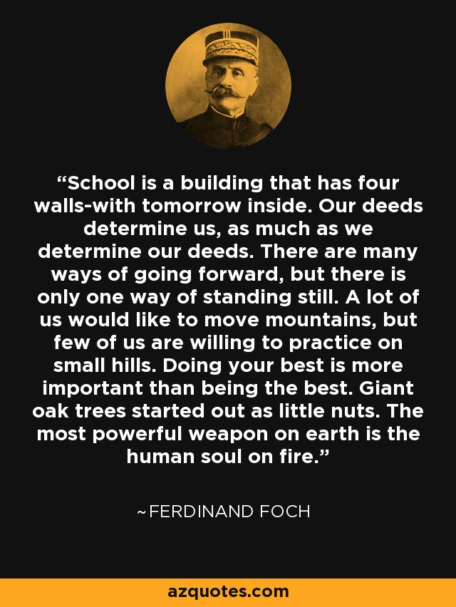School is a building that has four walls-with tomorrow inside. Our deeds determine us, as much as we determine our deeds. There are many ways of going forward, but there is only one way of standing still. A lot of us would like to move mountains, but few of us are willing to practice on small hills. Doing your best is more important than being the best. Giant oak trees started out as little nuts. The most powerful weapon on earth is the human soul on fire. - Ferdinand Foch