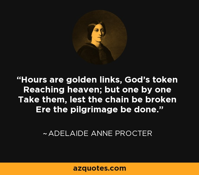 Hours are golden links, God's token Reaching heaven; but one by one Take them, lest the chain be broken Ere the pilgrimage be done. - Adelaide Anne Procter