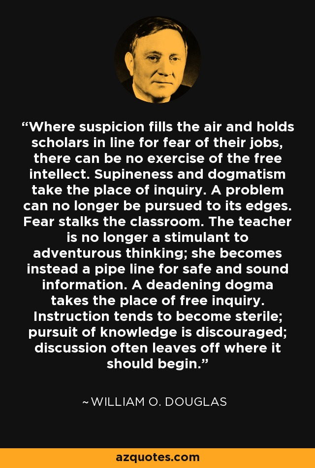Where suspicion fills the air and holds scholars in line for fear of their jobs, there can be no exercise of the free intellect. Supineness and dogmatism take the place of inquiry. A problem can no longer be pursued to its edges. Fear stalks the classroom. The teacher is no longer a stimulant to adventurous thinking; she becomes instead a pipe line for safe and sound information. A deadening dogma takes the place of free inquiry. Instruction tends to become sterile; pursuit of knowledge is discouraged; discussion often leaves off where it should begin. - William O. Douglas