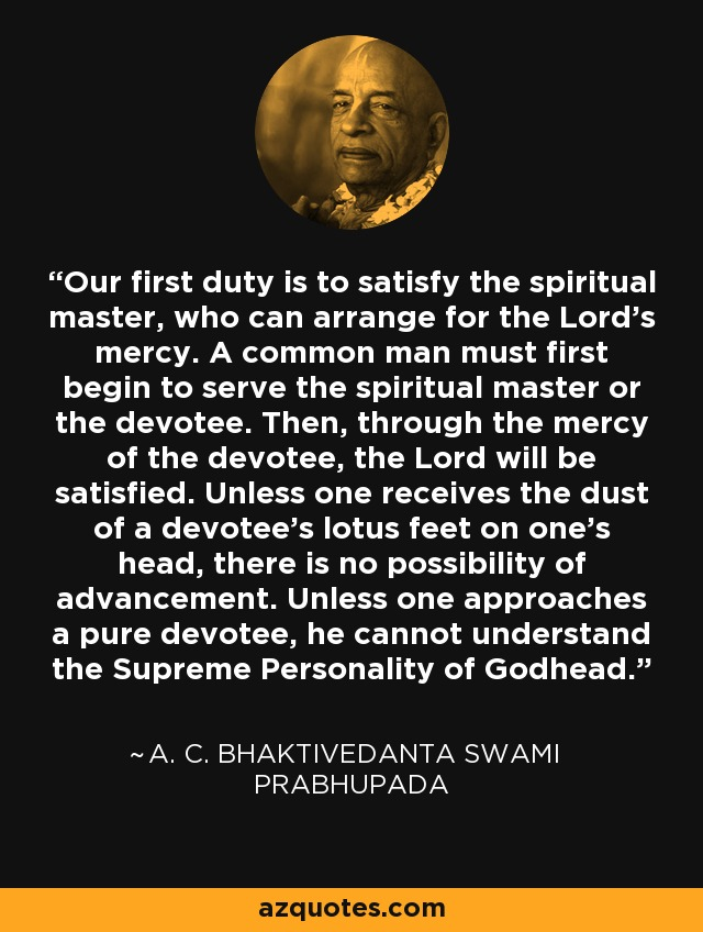 Our first duty is to satisfy the spiritual master, who can arrange for the Lord's mercy. A common man must first begin to serve the spiritual master or the devotee. Then, through the mercy of the devotee, the Lord will be satisfied. Unless one receives the dust of a devotee's lotus feet on one's head, there is no possibility of advancement. Unless one approaches a pure devotee, he cannot understand the Supreme Personality of Godhead. - A. C. Bhaktivedanta Swami Prabhupada