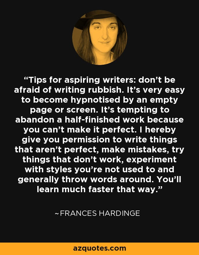 Tips for aspiring writers: don't be afraid of writing rubbish. It's very easy to become hypnotised by an empty page or screen. It's tempting to abandon a half-finished work because you can't make it perfect. I hereby give you permission to write things that aren't perfect, make mistakes, try things that don't work, experiment with styles you're not used to and generally throw words around. You'll learn much faster that way. - Frances Hardinge