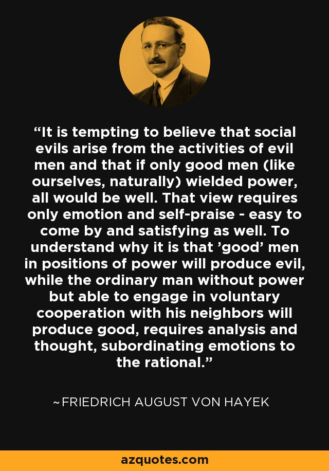 It is tempting to believe that social evils arise from the activities of evil men and that if only good men (like ourselves, naturally) wielded power, all would be well. That view requires only emotion and self-praise - easy to come by and satisfying as well. To understand why it is that 'good' men in positions of power will produce evil, while the ordinary man without power but able to engage in voluntary cooperation with his neighbors will produce good, requires analysis and thought, subordinating emotions to the rational. - Friedrich August von Hayek