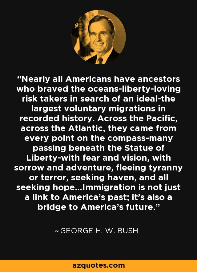 Nearly all Americans have ancestors who braved the oceans-liberty-loving risk takers in search of an ideal-the largest voluntary migrations in recorded history. Across the Pacific, across the Atlantic, they came from every point on the compass-many passing beneath the Statue of Liberty-with fear and vision, with sorrow and adventure, fleeing tyranny or terror, seeking haven, and all seeking hope...Immigration is not just a link to America's past; it's also a bridge to America's future. - George H. W. Bush