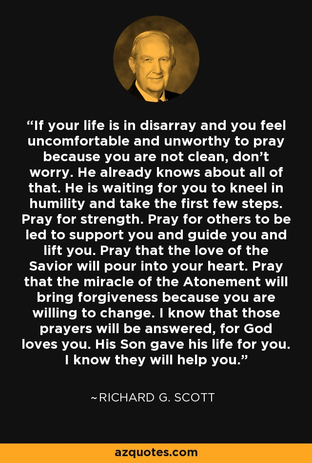 If your life is in disarray and you feel uncomfortable and unworthy to pray because you are not clean, don't worry. He already knows about all of that. He is waiting for you to kneel in humility and take the first few steps. Pray for strength. Pray for others to be led to support you and guide you and lift you. Pray that the love of the Savior will pour into your heart. Pray that the miracle of the Atonement will bring forgiveness because you are willing to change. I know that those prayers will be answered, for God loves you. His Son gave his life for you. I know they will help you. - Richard G. Scott