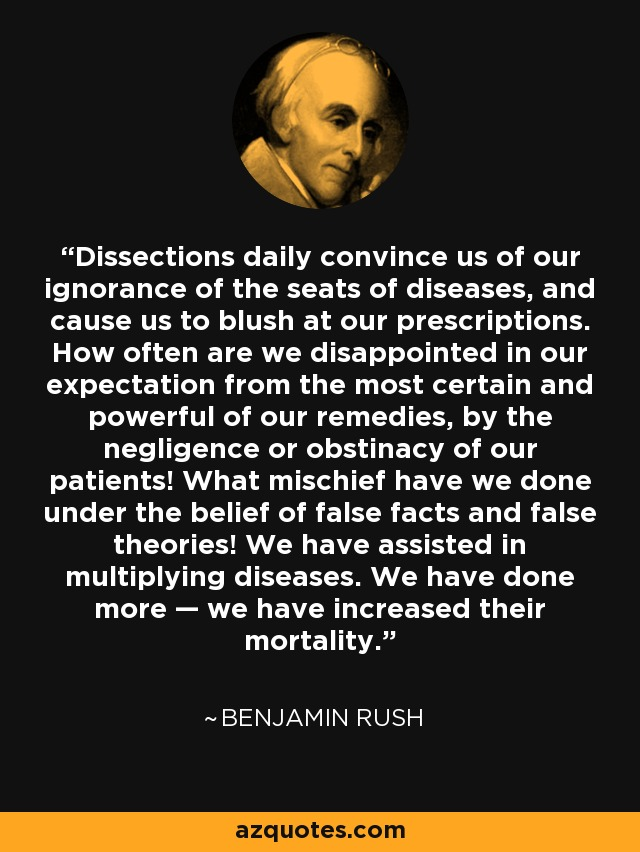 Dissections daily convince us of our ignorance of the seats of diseases, and cause us to blush at our prescriptions. How often are we disappointed in our expectation from the most certain and powerful of our remedies, by the negligence or obstinacy of our patients! What mischief have we done under the belief of false facts and false theories! We have assisted in multiplying diseases. We have done more — we have increased their mortality. - Benjamin Rush