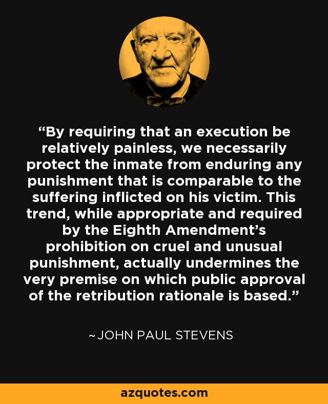 By requiring that an execution be relatively painless, we necessarily protect the inmate from enduring any punishment that is comparable to the suffering inflicted on his victim. This trend, while appropriate and required by the Eighth Amendment's prohibition on cruel and unusual punishment, actually undermines the very premise on which public approval of the retribution rationale is based. - John Paul Stevens
