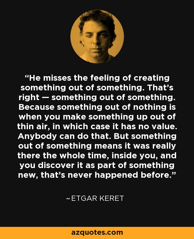 He misses the feeling of creating something out of something. That's right — something out of something. Because something out of nothing is when you make something up out of thin air, in which case it has no value. Anybody can do that. But something out of something means it was really there the whole time, inside you, and you discover it as part of something new, that's never happened before. - Etgar Keret