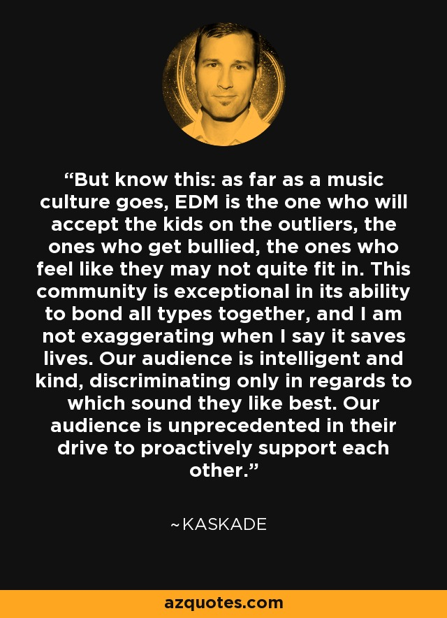 But know this: as far as a music culture goes, EDM is the one who will accept the kids on the outliers, the ones who get bullied, the ones who feel like they may not quite fit in. This community is exceptional in its ability to bond all types together, and I am not exaggerating when I say it saves lives. Our audience is intelligent and kind, discriminating only in regards to which sound they like best. Our audience is unprecedented in their drive to proactively support each other. - Kaskade