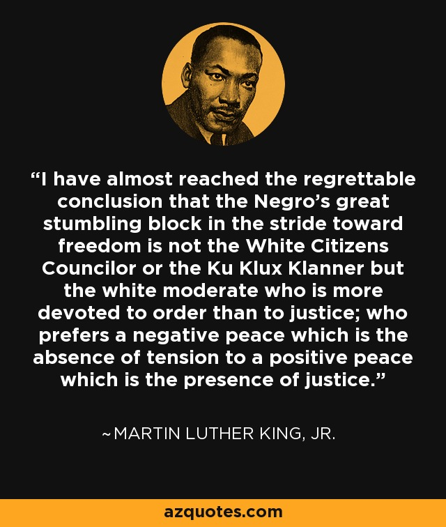I have almost reached the regrettable conclusion that the Negro's great stumbling block in the stride toward freedom is not the White Citizens Councilor or the Ku Klux Klanner but the white moderate who is more devoted to order than to justice; who prefers a negative peace which is the absence of tension to a positive peace which is the presence of justice. - Martin Luther King, Jr.