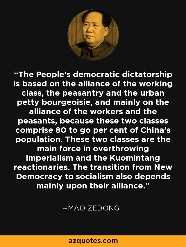 The People's democratic dictatorship is based on the alliance of the working class, the peasantry and the urban petty bourgeoisie, and mainly on the alliance of the workers and the peasants, because these two classes comprise 80 to go per cent of China's population. These two classes are the main force in overthrowing imperialism and the Kuomintang reactionaries. The transition from New Democracy to socialism also depends mainly upon their alliance. - Mao Zedong