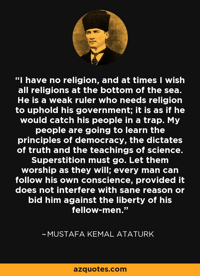 I have no religion, and at times I wish all religions at the bottom of the sea. He is a weak ruler who needs religion to uphold his government; it is as if he would catch his people in a trap. My people are going to learn the principles of democracy, the dictates of truth and the teachings of science. Superstition must go. Let them worship as they will; every man can follow his own conscience, provided it does not interfere with sane reason or bid him against the liberty of his fellow-men. - Mustafa Kemal Ataturk
