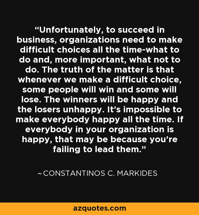 Unfortunately, to succeed in business, organizations need to make difficult choices all the time-what to do and, more important, what not to do. The truth of the matter is that whenever we make a difficult choice, some people will win and some will lose. The winners will be happy and the losers unhappy. It's impossible to make everybody happy all the time. If everybody in your organization is happy, that may be because you're failing to lead them. - Constantinos C. Markides