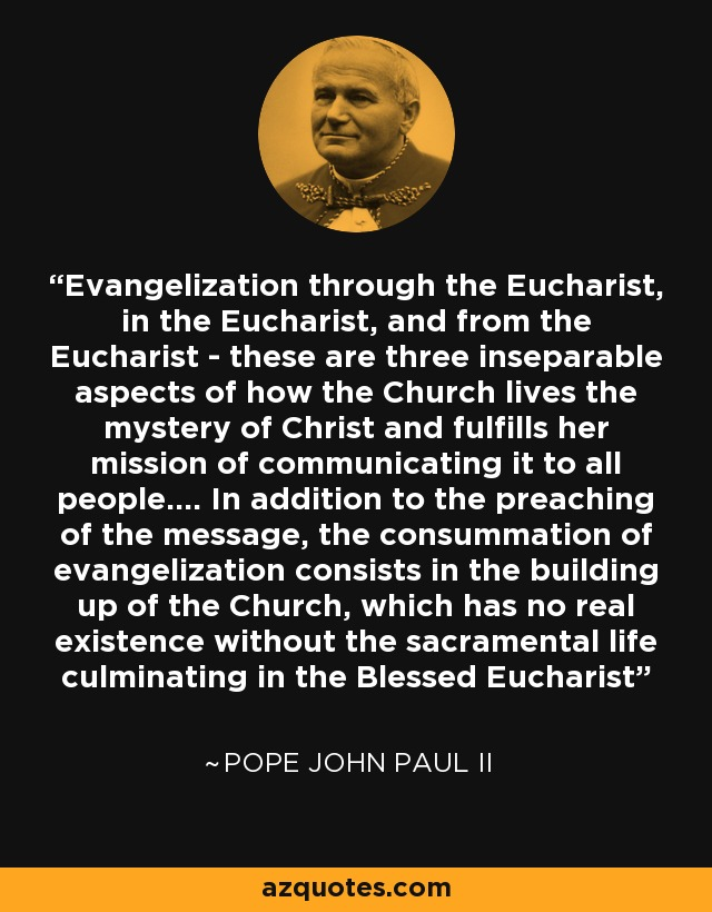 Evangelization through the Eucharist, in the Eucharist, and from the Eucharist - these are three inseparable aspects of how the Church lives the mystery of Christ and fulfills her mission of communicating it to all people.... In addition to the preaching of the message, the consummation of evangelization consists in the building up of the Church, which has no real existence without the sacramental life culminating in the Blessed Eucharist - Pope John Paul II