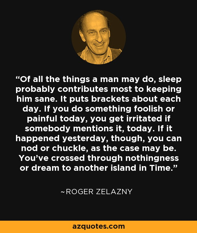 Of all the things a man may do, sleep probably contributes most to keeping him sane. It puts brackets about each day. If you do something foolish or painful today, you get irritated if somebody mentions it, today. If it happened yesterday, though, you can nod or chuckle, as the case may be. You've crossed through nothingness or dream to another island in Time. - Roger Zelazny