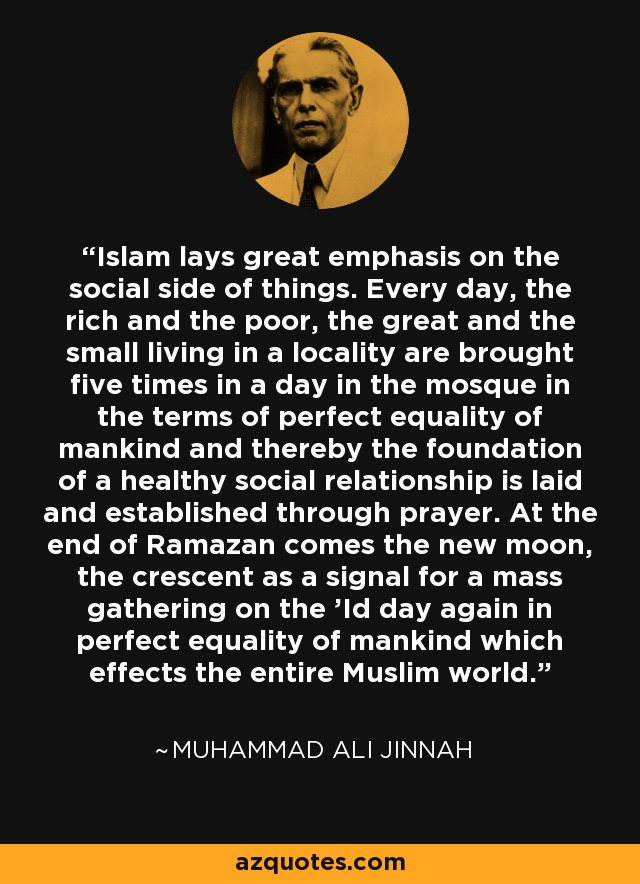 Islam lays great emphasis on the social side of things. Every day, the rich and the poor, the great and the small living in a locality are brought five times in a day in the mosque in the terms of perfect equality of mankind and thereby the foundation of a healthy social relationship is laid and established through prayer. At the end of Ramazan comes the new moon, the crescent as a signal for a mass gathering on the 'Id day again in perfect equality of mankind which effects the entire Muslim world. - Muhammad Ali Jinnah