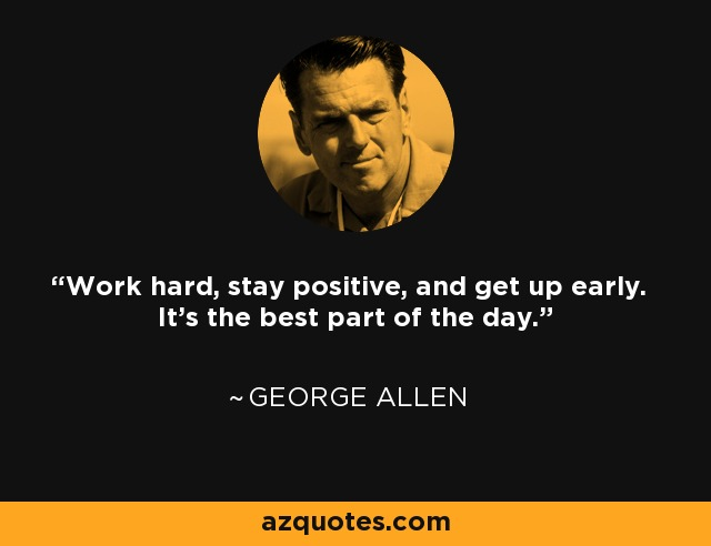Work hard, stay positive, and get up early. It's the best part of the day. - George Allen