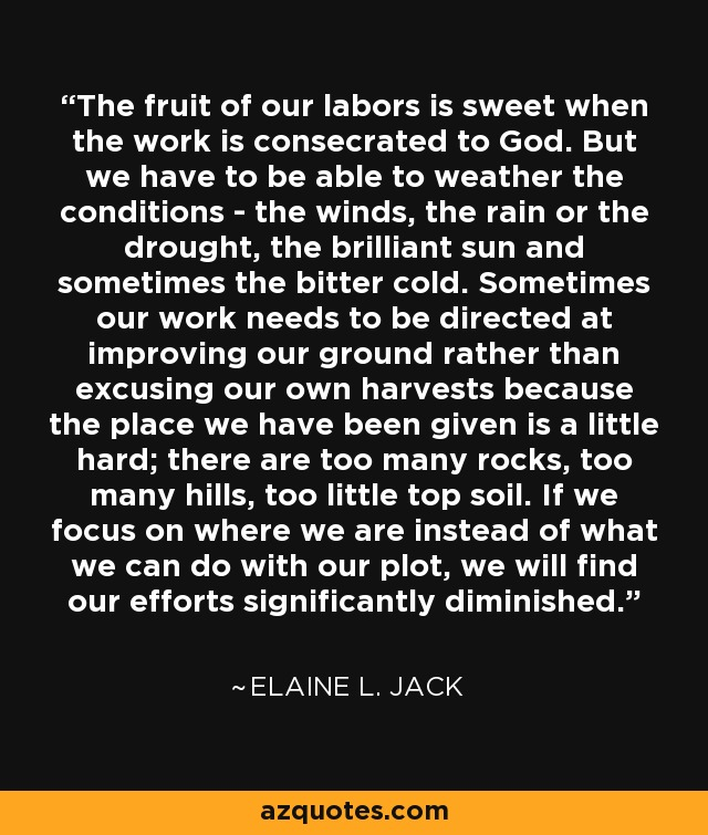The fruit of our labors is sweet when the work is consecrated to God. But we have to be able to weather the conditions - the winds, the rain or the drought, the brilliant sun and sometimes the bitter cold. Sometimes our work needs to be directed at improving our ground rather than excusing our own harvests because the place we have been given is a little hard; there are too many rocks, too many hills, too little top soil. If we focus on where we are instead of what we can do with our plot, we will find our efforts significantly diminished. - Elaine L. Jack