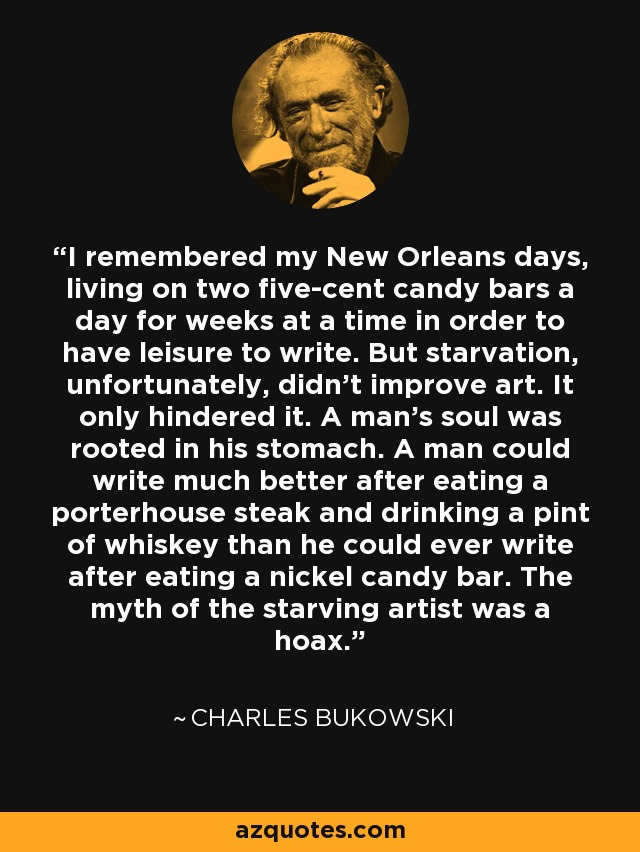 I remembered my New Orleans days, living on two five-cent candy bars a day for weeks at a time in order to have leisure to write. But starvation, unfortunately, didn't improve art. It only hindered it. A man's soul was rooted in his stomach. A man could write much better after eating a porterhouse steak and drinking a pint of whiskey than he could ever write after eating a nickel candy bar. The myth of the starving artist was a hoax. - Charles Bukowski