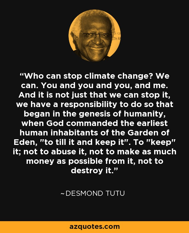 Who can stop climate change? We can. You and you and you, and me. And it is not just that we can stop it, we have a responsibility to do so that began in the genesis of humanity, when God commanded the earliest human inhabitants of the Garden of Eden,