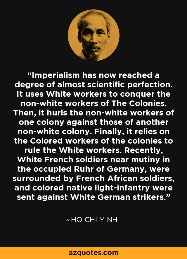 Imperialism has now reached a degree of almost scientific perfection. It uses White workers to conquer the non-white workers of The Colonies. Then, it hurls the non-white workers of one colony against those of another non-white colony. Finally, it relies on the Colored workers of the colonies to rule the White workers. Recently, White French soldiers near mutiny in the occupied Ruhr of Germany, were surrounded by French African soldiers, and colored native light-infantry were sent against White German strikers. - Ho Chi Minh